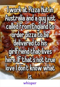 I work at Pizza Hut in Australia and a guy just called from England to order pizza to be delivered to his girlfriend that lives here. If that's not true love I don't know what is.