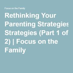 Rethinking Your Parenting Strategies (Part 1 of 2) | Focus on the Family