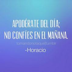 frase de motivación  Apodérate del día; no confíes en el mañana. -Horacio