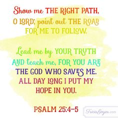 Show me THE RIGHT PATH, O Lord; point out the road for me to follow..........Ps. 25:4-5