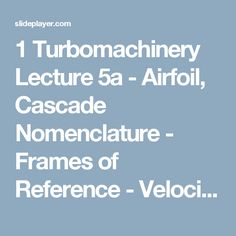 1 Turbomachinery Lecture 5a - Airfoil, Cascade Nomenclature - Frames of Reference - Velocity Triangles - Euler's Equation. - ppt download