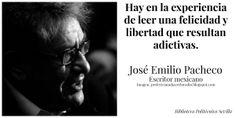Hay en la experiencia de leer una felicidad y libertad que resultan adictivas. José Emilio Pacheco. — en Sevilla.