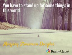 You have to stand up for some things in this world. / Marjory Stoneman Douglas