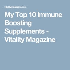 My Top 10 Immune Boosting Supplements - Vitality Magazine