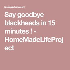 Say goodbye blackheads in 15 minutes ! - HomeMadeLifeProject