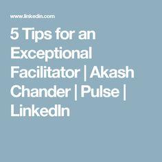 5 Tips for an Exceptional Facilitator | Akash Chander | Pulse | LinkedIn