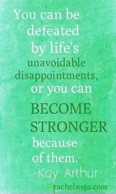 defeated can sometimes make you stronger in lifes obsticals. (conguring life's challenges / set-backs)