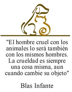 #maltratoanimal El hombre cruel con los animales lo será también con los mismos hombres. La crueldad es siempre una cosa mismas, aún cuando cambie su objeto - Blas Infante.