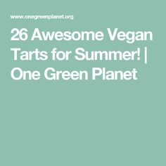 26 Awesome Vegan Tarts for Summer! | One Green Planet