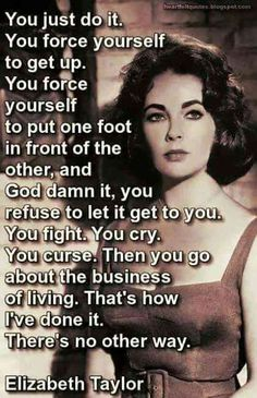 """You just do it. You force yourself to get up. You force yourself to put one foot in front of the other, and God damn it, you refuse to let it get to you. You fight. You cry. You curse. Then you go about the business of living. That's how I've done it. There's no other way.""- Elizabeth Taylor"