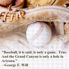 Baseball, it is said, is only a game. True. And the Grand Canyon is only a hole in Arizona. ~ George F. Will