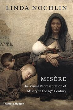Misere: A Visual Representation of Misery in the Century By Linda Nochlin Image Makers, Feminist Art, Documentary Photography, Historian, Nonfiction, New Art, Art History, 19th Century, Book Art