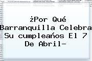 http://tecnoautos.com/wp-content/uploads/imagenes/tendencias/thumbs/por-que-barranquilla-celebra-su-cumpleanos-el-7-de-abril.jpg Cumpleaños De Barranquilla. ¿Por qué Barranquilla celebra su cumpleaños el 7 de abril?, Enlaces, Imágenes, Videos y Tweets - http://tecnoautos.com/actualidad/cumpleanos-de-barranquilla-por-que-barranquilla-celebra-su-cumpleanos-el-7-de-abril/