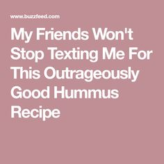 My Friends Won't Stop Texting Me For This Outrageously Good Hummus Recipe