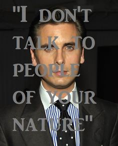 Scott Disick. i laughed for literally 5 minutes straight when he said this!
