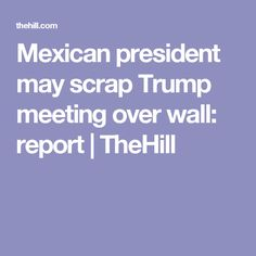 Mexican president may scrap Trump meeting over wall: report | TheHill