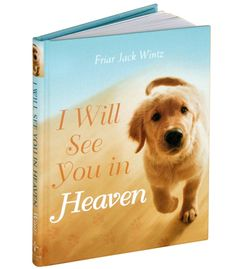 I Will See You in Heaven, Dog Book  A book of support for one who has just lost, or is soon to lose, a beloved pet; prayers and blessings for all animal companions; and plenty of hope and inspiration by Friar Jack Wintz.