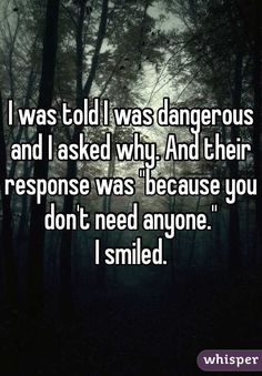 """I was told I was dangerous and I asked why. And their response was ""because you don't need anyone."" I smiled."""