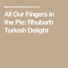 All Our Fingers in the Pie: Rhubarb Turkish Delight