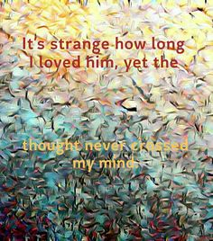 It's strange how long I loved him, yet the thought never crossed my mind.