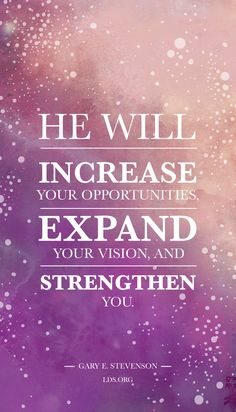 He will increase your opportunities, expand your vision, and strengthen you. —Gary E. Stevenson #LDS