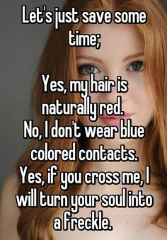 Let's just save some time; Yes, my hair is naturally red. No, I don't wear blue colored contacts. Yes, if you cross me, I will turn your soul into a freckle.