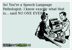 So! You're a Speech-Language Pathologist. I know exactly what that is... said NO…