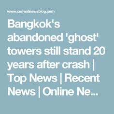Bangkok's abandoned 'ghost' towers still stand 20 years after crash | Top News | Recent News | Online News | News Today | Headline News