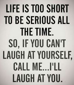 Don't be serious all the time. Be able to laugh at yourself