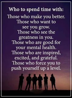 Who to spend time with: Those who make you better. Those who want to see you grow. Those who see the greatness in you. Those who are inspired, excited, and grateful. Those who force you to push yourself up a level. Positive Words, Positive Quotes, Motivational Quotes, Inspirational Quotes, Positive Attitude, Happy Quotes, Best Quotes, Life Quotes, Mindset Quotes