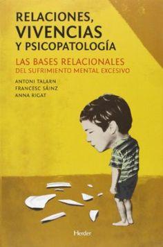 Relaciones, vivencias y psicopatología : las bases relacionales del sufrimiento mental excesivo / Antoni Talarn, Francesc Sáinz y Anna Rigat
