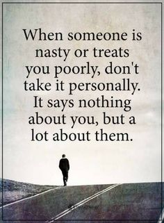 Quotes When someone is nasty or treats you poorly, don't take it personally. It says nothing about you, but a lot about them.