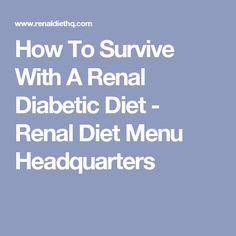 How To Survive With A Renal Diabetic Diet - Renal Diet Menu Headquarters
