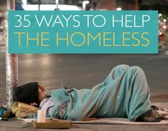 35 Ways to Help the Homeless - 35 Ways to Help the Homeless: POSTED ON DECEMBER 11, 2013 BY SARA OLSHER You'll need to scroll down page to get to this article. Search on some of the words above.