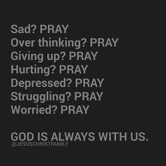 Sad? Pray Overthinking? Pray Giving up? Pray Hurting? Pray Depressed? Pray Struggling? Pray Worried? Pray God is always with us.