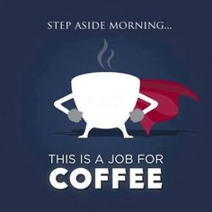 Step aside, Morning ... this is a job for Coffee!