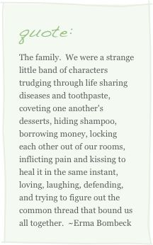 """I love the """"sharing diseases and toothpaste, coveting one another's desserts""""...sounds like a real family to me. :P"""