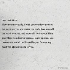 Dear best friend, I love you more daily. I wish you could see yourself the way I see you and I wish you could love yourself the way I love you. Cute Love Quotes, Now Quotes, Quotes To Live By, Wife Quotes, 2015 Quotes, Strong Quotes, Change Quotes, Attitude Quotes, Music Quotes