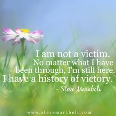 I am not a victim. No matter what I have been through, I'm still here. I have a history of victory. - Steve Maraboli