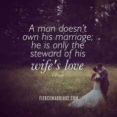 A man doesn't own his marriage; he is only the steward of his wife's love.