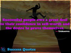 Successful people owe a great deal to their confidence in self-worth and the desire to prove themselves. Success Quotes 19
