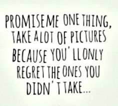 Take lots of pictures, because you'll only regret the ones you didn't take! ~ Safe Haven