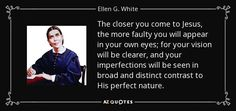 quote-the-closer-you-come-to-jesus-the-more-faulty-you-will-appear-in-your-own-eyes-for-your-ellen-g-white-80-12-50.jpg (850×400)