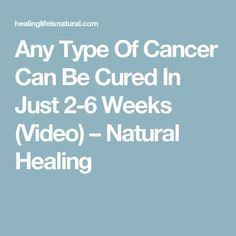 Any Type Of Cancer Can Be Cured In Just 2-6 Weeks (Video) – Natural Healing