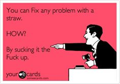 You can fix any problem with a straw. How? By sucking it the fuck up.