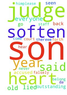 Soften the Hearts -  Please pray for my son who was falsely accused,the person who accused my 15 year old son came forth and admitted she lied because she was mad at him.Please pray to soften the heart of the DA and Judge. The Judge loves my son he said out of all the years being a judge he has never seen a outstanding A kid. Everyone as in staff said he doesnt belong there.We go back to court on the January 19,2017 please Lord hear my prayers now.Let my son come home in the name of Jesus…