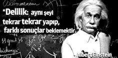 Delilik, aynı şeyi tekrar tekrar yapıp farklı sonuçlar beklemektir... Albert Einstein.