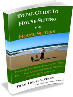 Total Guide To House Sitting  For House Sitters  The Guide that House Sitters & Pet Sitters use to find & complete easy & effortless House Sitting Assignments.