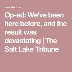 Op-ed: We've been here before, and the result was devastating | The Salt Lake Tribune