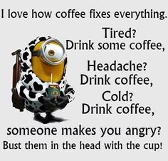 ✓ I love how coffee fixes everything. Tired? Drink some coffee. Headache? Drink coffee. Cold? Drink coffee. Someone makes you angry? Bust them in the head with the cup!